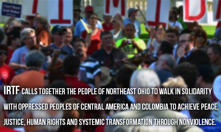 IRTF calls together the people of northeast Ohio to walk in solidarity with oppressed peoples of Central America and Colombia to achieve peace, justice, human rights and systemic transformation through nonviolence.